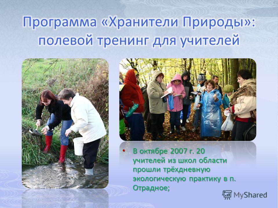 В октябре 2007 г. 20 учителей из школ области прошли трёхдневную экологическую практику в п. Отрадное; В октябре 2007 г. 20 учителей из школ области прошли трёхдневную экологическую практику в п. Отрадное;
