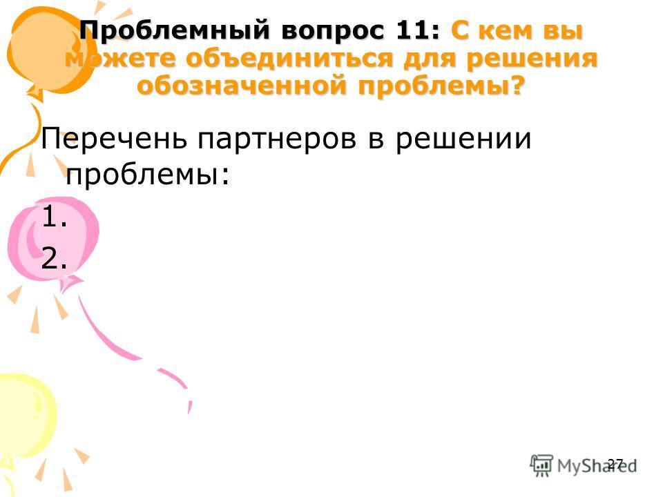 27 Проблемный вопрос 11: С кем вы можете объединиться для решения обозначенной проблемы? Перечень партнеров в решении проблемы: 1. 2.