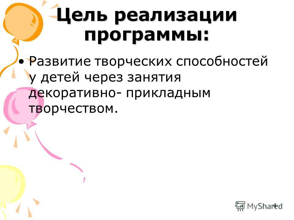 4 Цель реализации программы: Развитие творческих способностей у детей через занятия декоративно- прикладным творчеством.