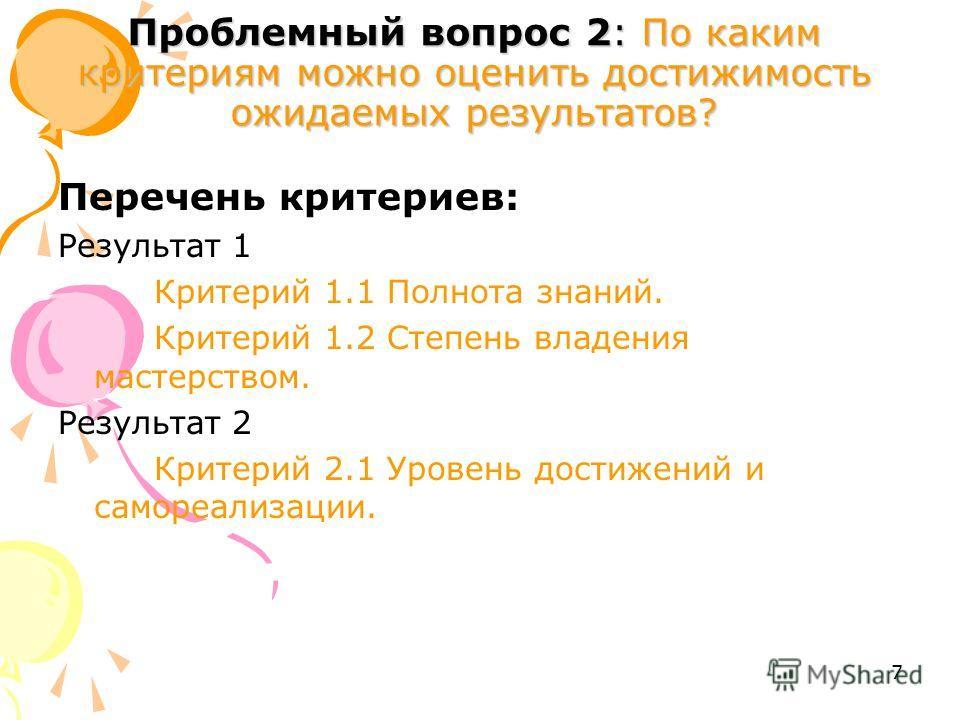 7 Проблемный вопрос 2: По каким критериям можно оценить достижимость ожидаемых результатов? Перечень критериев: Результат 1 Критерий 1.1 Полнота знаний. Критерий 1.2 Степень владения мастерством. Результат 2 Критерий 2.1 Уровень достижений и самореал
