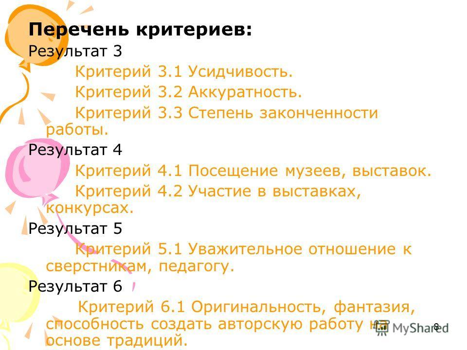 8 Перечень критериев: Результат 3 Критерий 3.1 Усидчивость. Критерий 3.2 Аккуратность. Критерий 3.3 Степень законченности работы. Результат 4 Критерий 4.1 Посещение музеев, выставок. Критерий 4.2 Участие в выставках, конкурсах. Результат 5 Критерий 5