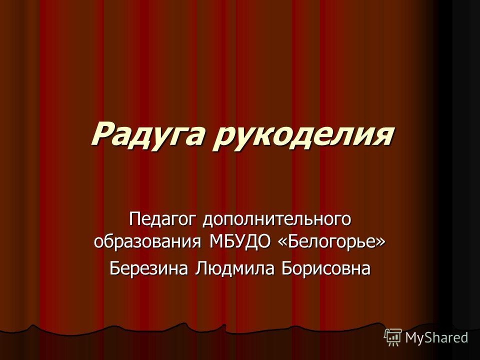 Радуга рукоделия Педагог дополнительного образования МБУДО «Белогорье» Березина Людмила Борисовна