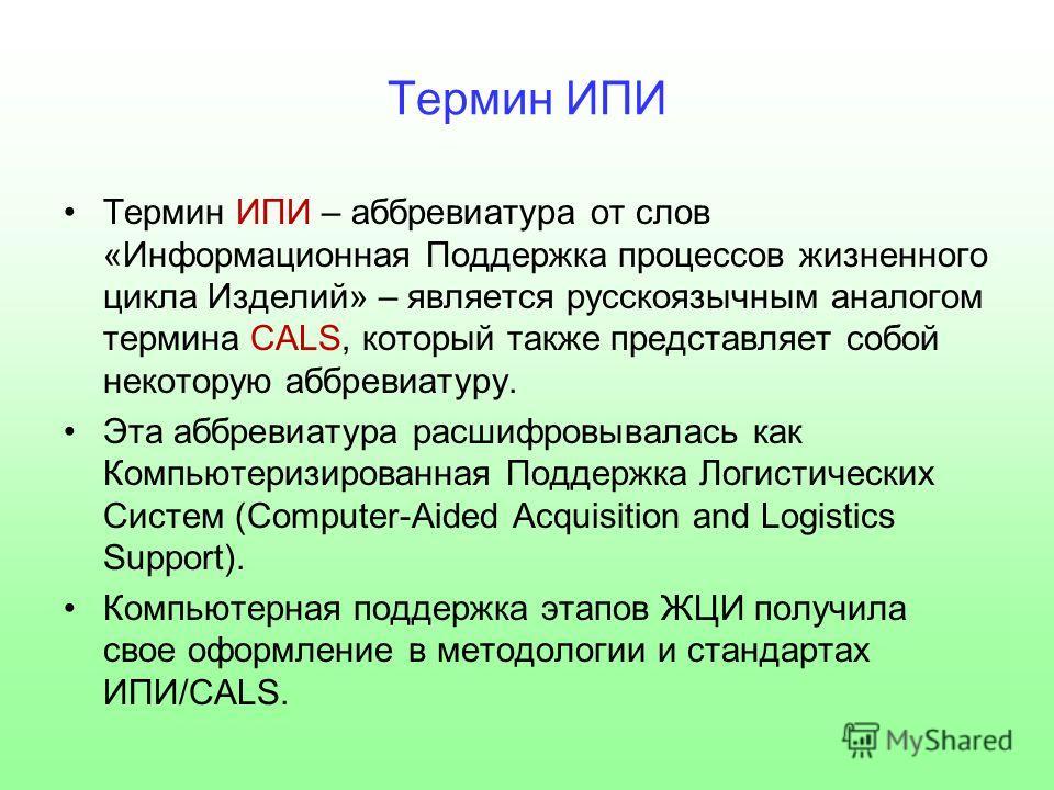 Термин ИПИ Термин ИПИ – аббревиатура от слов «Информационная Поддержка процессов жизненного цикла Изделий» – является русскоязычным аналогом термина CALS, который также представляет собой некоторую аббревиатуру. Эта аббревиатура расшифровывалась как