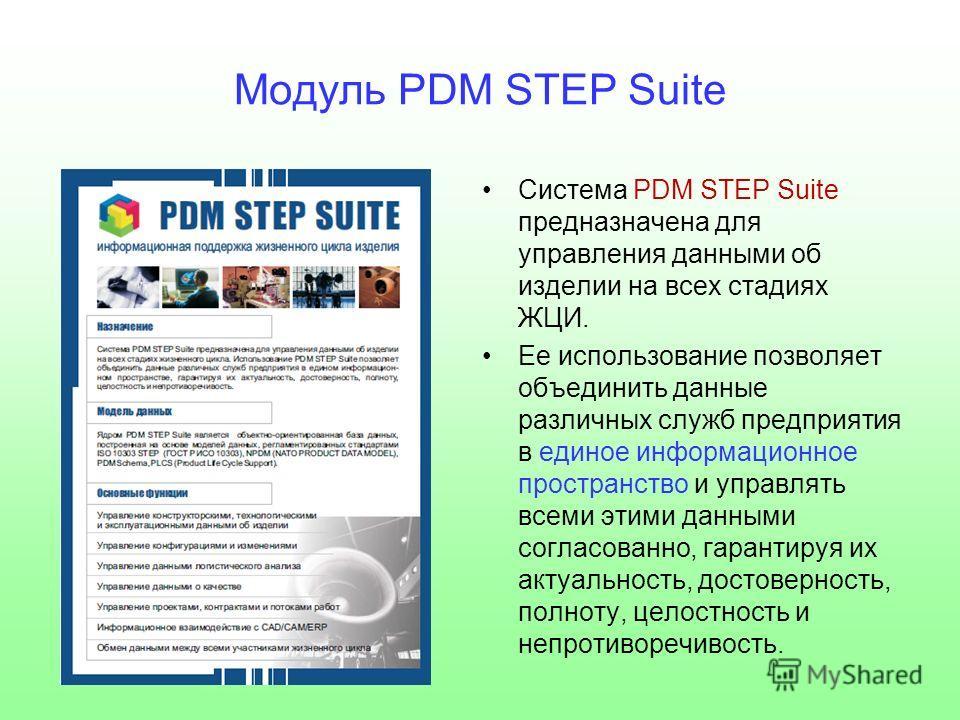 Модуль PDM STEP Suite Система PDM STEP Suite предназначена для управления данными об изделии на всех стадиях ЖЦИ. Ее использование позволяет объединить данные различных служб предприятия в единое информационное пространство и управлять всеми этими да
