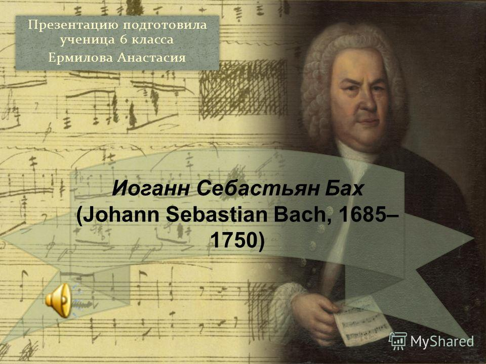 Презентацию подготовила ученица 6 класса Ермилова Анастасия Презентацию подготовила ученица 6 класса Ермилова Анастасия Иоганн Себастьян Бах (Johann Sebastian Bach, 1685– 1750)