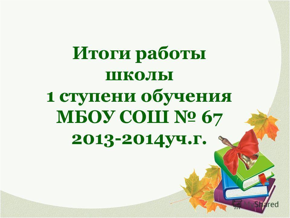 Итоги работы школы 1 ступени обучения МБОУ СОШ 67 2013-2014 уч.г.