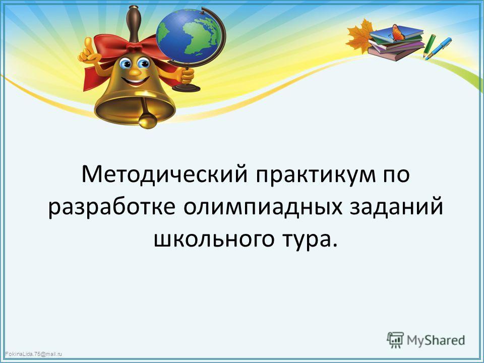 FokinaLida.75@mail.ru Методический практикум по разработке олимпиадных заданий школьного тура.