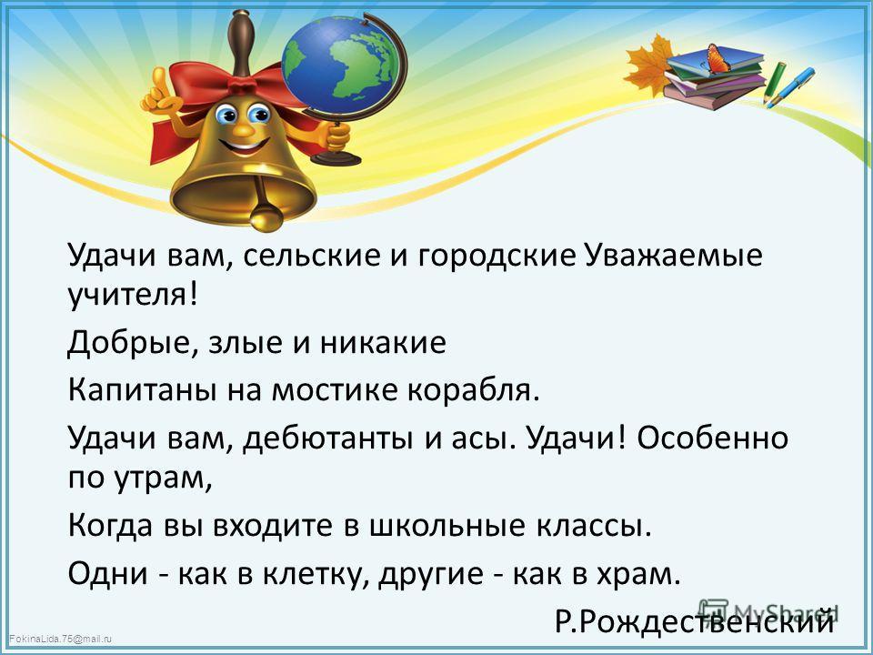 FokinaLida.75@mail.ru Удачи вам, сельские и городские Уважаемые учителя! Добрые, злые и никакие Капитаны на мостике корабля. Удачи вам, дебютанты и асы. Удачи! Особенно по утрам, Когда вы входите в школьные классы. Одни - как в клетку, другие - как в