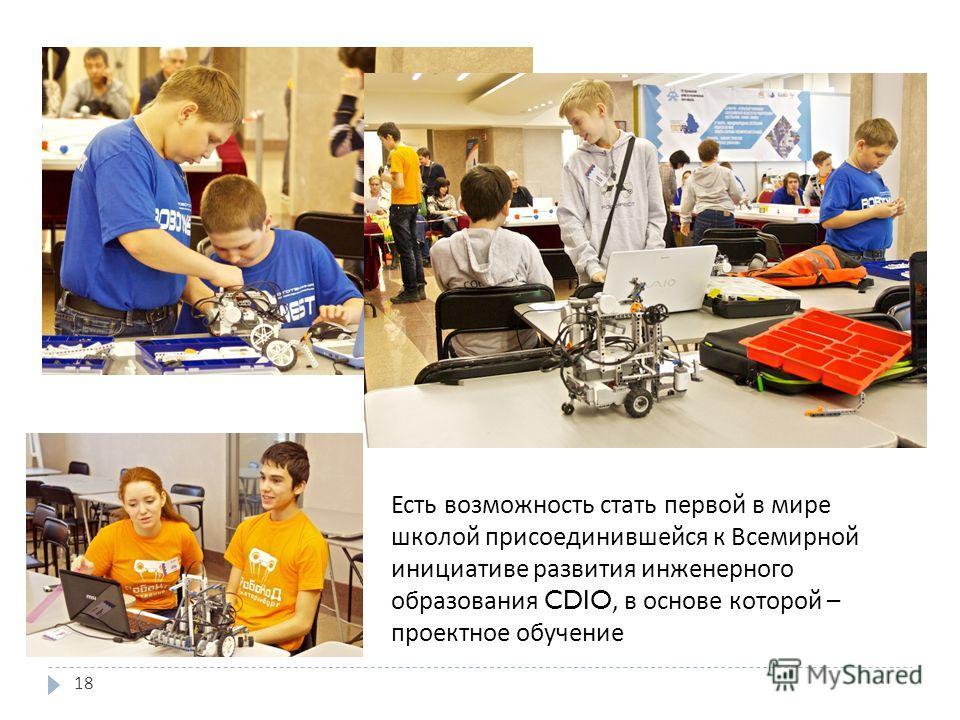 18 Есть возможность стать первой в мире школой присоединившейся к Всемирной инициативе развития инженерного образования CDIO, в основе которой – проектное обучение