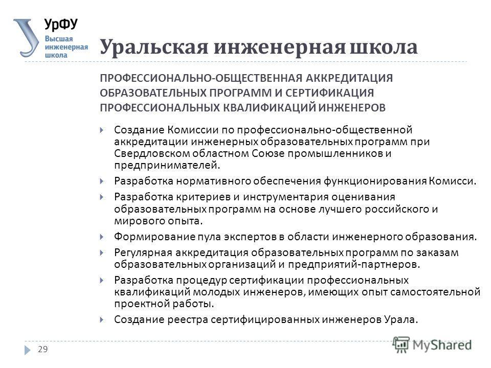 ПРОФЕССИОНАЛЬНО - ОБЩЕСТВЕННАЯ АККРЕДИТАЦИЯ ОБРАЗОВАТЕЛЬНЫХ ПРОГРАММ И СЕРТИФИКАЦИЯ ПРОФЕССИОНАЛЬНЫХ КВАЛИФИКАЦИЙ ИНЖЕНЕРОВ 29 Создание Комиссии по профессионально - общественной аккредитации инженерных образовательных программ при Свердловском облас