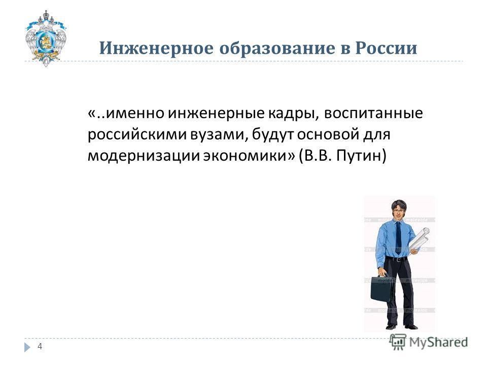 Инженерное образование в России 4 «.. именно инженерные кадры, воспитанные российскими вузами, будут основой для модернизации экономики » ( В. В. Путин )