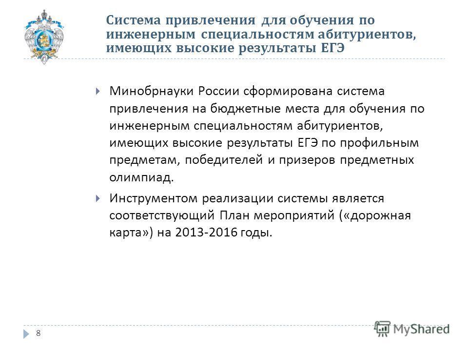 8 Минобрнауки России сформирована система привлечения на бюджетные места для обучения по инженерным специальностям абитуриентов, имеющих высокие результаты ЕГЭ по профильным предметам, победителей и призеров предметных олимпиад. Инструментом реализац