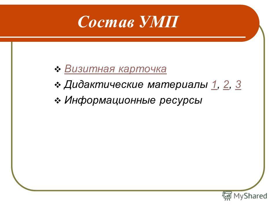 Состав УМП Визитная карточка Дидактические материалы 1, 2, 3123 Информационные ресурсы