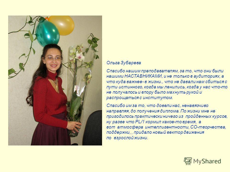 Ольга Зубарева Спасибо нашим преподавателям, за то, что они были нашими НАСТАВНИКАМИ, и не только в аудиториях, а что куда важнее- в жизни., что не давали нам сбиться с пути истинного, когда мы ленились, когда у нас что-то не получалось и впору было