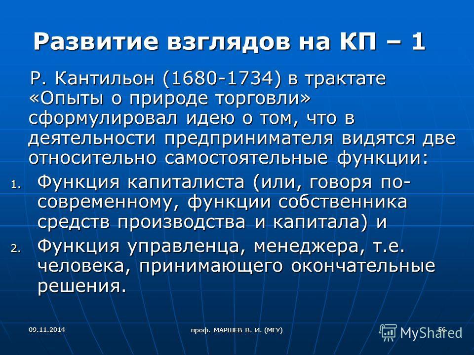 проф. МАРШЕВ В. И. (МГУ) Развитие взглядов на КП – 1 Р. Кантильон (1680-1734) в трактате «Опыты о природе торговли» сформулировал идею о том, что в деятельности предпринимателя видятся две относительно самостоятельные функции: Р. Кантильон (1680-1734
