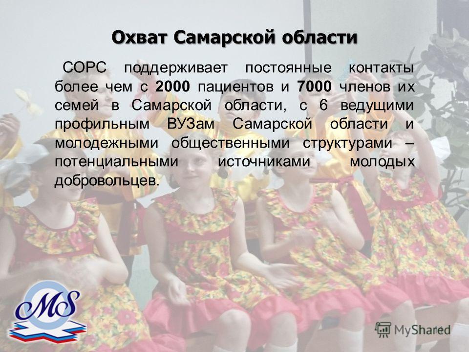 11 СОРС поддерживает постоянные контакты более чем с 2000 пациентов и 7000 членов их семей в Самарской области, с 6 ведущими профильным ВУЗам Самарской области и молодежными общественными структурами – потенциальными источниками молодых добровольцев.