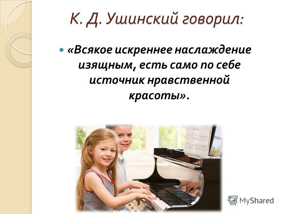 К. Д. Ушинский говорил : « Всякое искреннее наслаждение изящным, есть само по себе источник нравственной красоты ».