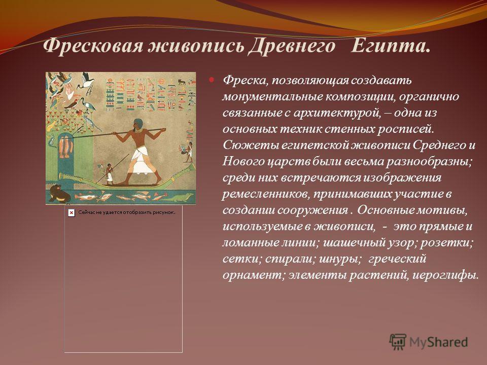 Фресковая живопись Древнего Египта. Фреска, позволяющая создавать монументальные композиции, органично связанные с архитектурой, – одна из основных техник стенных росписей. Сюжеты египетской живописи Среднего и Нового царств были весьма разнообразны;