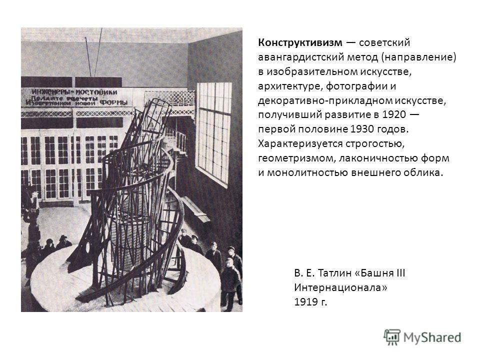 В. Е. Татлин «Башня III Интернационала» 1919 г. Конструктивизм советский авангардистский метод (направление) в изобразительном искусстве, архитектуре, фотографии и декоративно-прикладном искусстве, получивший развитие в 1920 первой половине 1930 годо