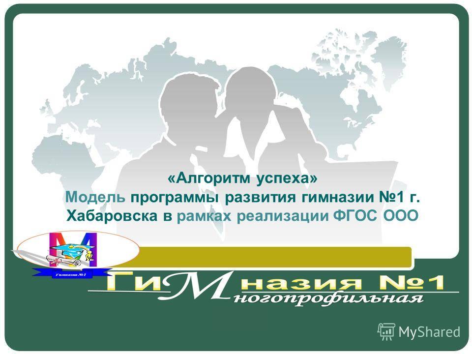 «Алгоритм успеха» Модель программы развития гимназии 1 г. Хабаровска в рамках реализации ФГОС ООО