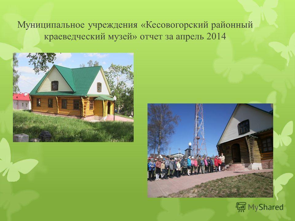 Муниципальное учреждения «Кесовогорский районный краеведческий музей» отчет за апрель 2014