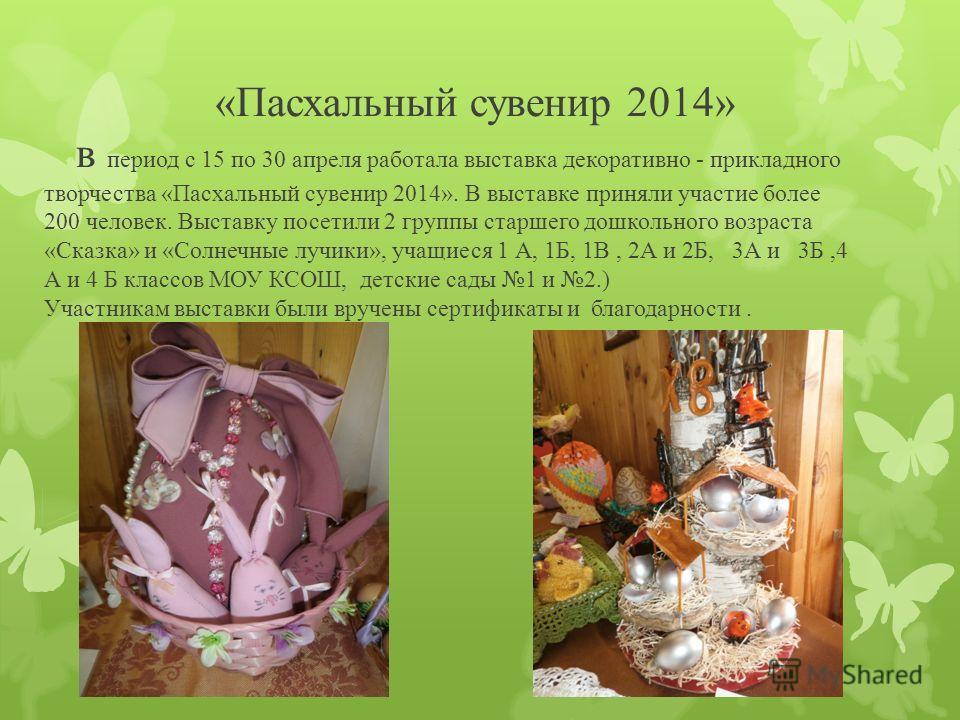 «Пасхальный сувенир 2014» в период с 15 по 30 апреля работала выставка декоративно - прикладного творчества «Пасхальный сувенир 2014». В выставке приняли участие более 200 человек. Выставку посетили 2 группы старшего дошкольного возраста «Сказка» и «