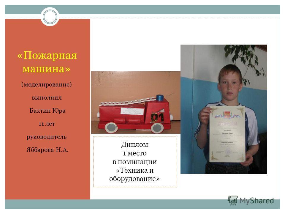 «Пожарная машина» (моделирование) выполнил Бахтин Юра 11 лет руководитель Яббарова Н.А. Диплом 1 место в номинации «Техника и оборудование»