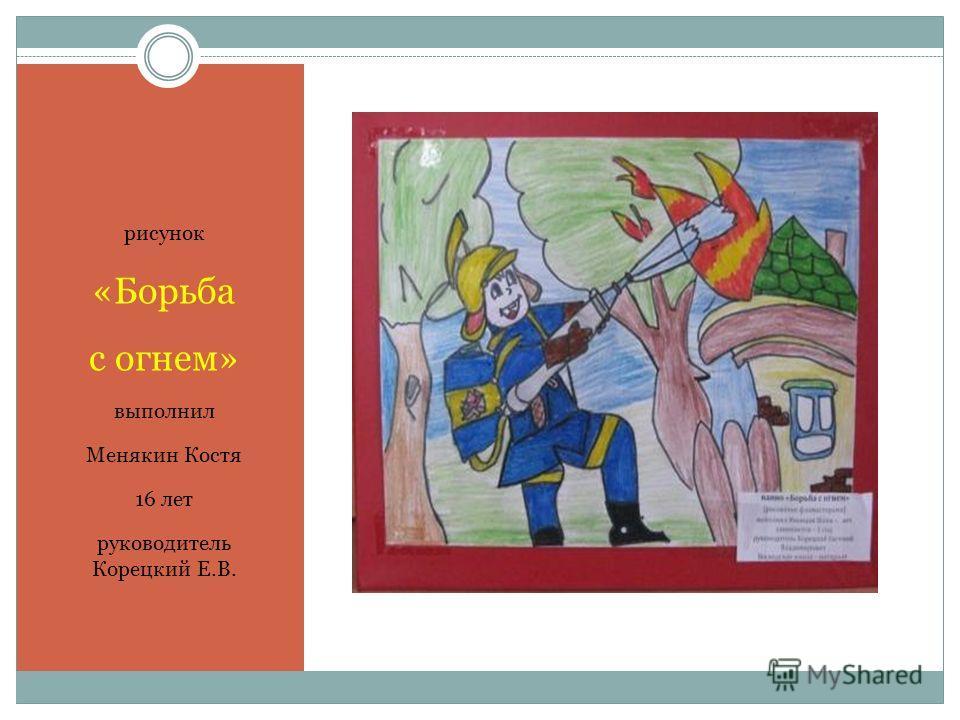 рисунок «Борьба с огнем» выполнил Менякин Костя 16 лет руководитель Корецкий Е.В.