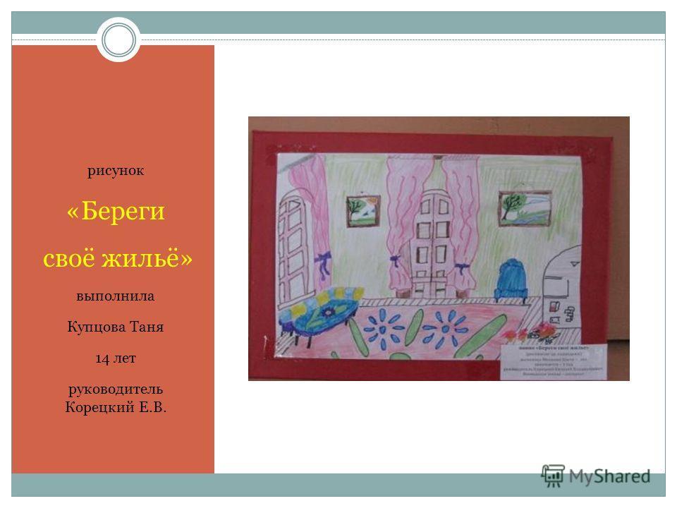 рисунок «Береги своё жильё» выполнила Купцова Таня 14 лет руководитель Корецкий Е.В.