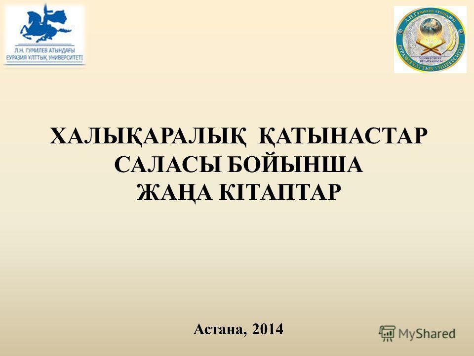ХАЛЫҚАРАЛЫҚ ҚАТЫНАСТАР САЛАСЫ БОЙЫНША ЖАҢА КІТАПТАР Астана, 2014