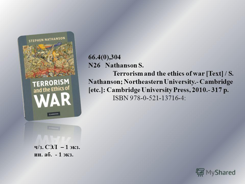 66.4(0),304 N26 Nathanson S. Terrorism and the ethics of war [Text] / S. Nathanson; Northeastern University.- Cambridge [etc.]: Cambridge University Press, 2010.- 317 p. ISBN 978-0-521-13716-4: ч/з. СЭЛ – 1 экз. ин. аб. - 1 экз.