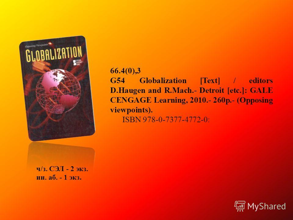 66.4(0),3 G54Globalization [Text] / editors D.Haugen and R.Mach.- Detroit [etc.]: GALE CENGAGE Learning, 2010.- 260p.- (Opposing viewpoints). ISBN 978-0-7377-4772-0: ч/з. СЭЛ - 2 экз. ин. аб. - 1 экз.