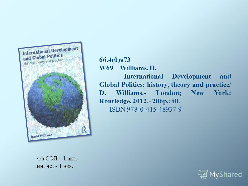 66.4(0)я 73 W69 Williams, D. International Development and Global Politics: history, theory and practice/ D. Williams.- London; New York: Routledge, 2012.- 206p.: ill. ISBN 978-0-415-48937-9 ч/з СЭЛ - 1 экз. ин. аб. - 1 экз.