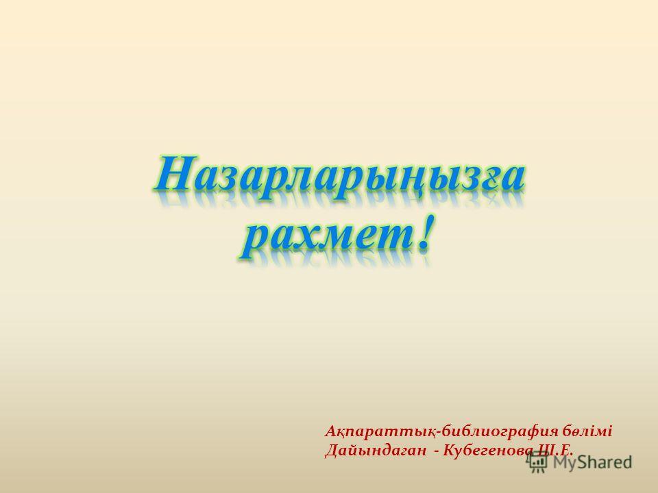 А қ параты қ -библиография б ө лімі Дайында ғ ан - Кубегенова Ш.Е.