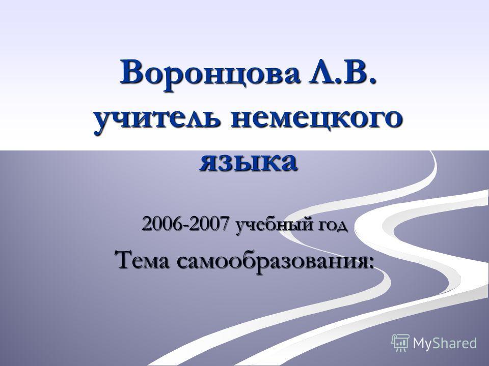 Воронцова Л.В. учитель немецкого языка 2006-2007 учебный год Тема самообразования: