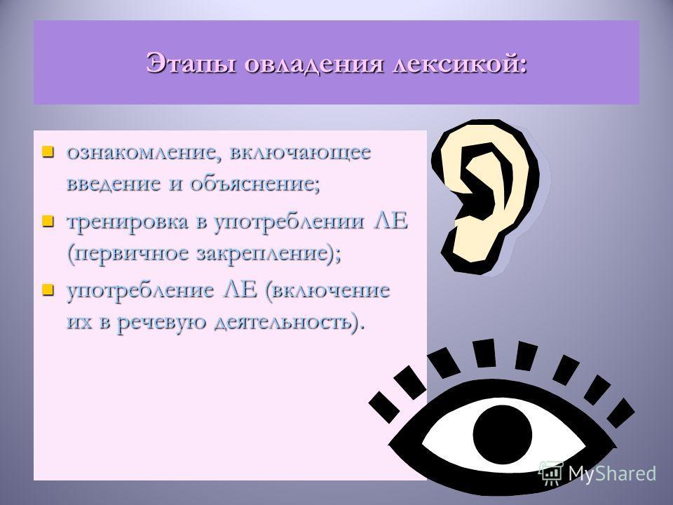 Этапы овладения лексикой: ознакомление, включающее введение и объяснение; тренировка в употреблении ЛЕ (первичное закрепление); употребление ЛЕ (включение их в речевую деятельность).
