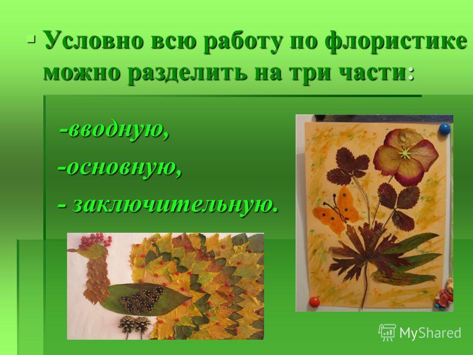 Условно всю работу по флористике можно разделить на три части: -вводную, Условно всю работу по флористике можно разделить на три части: -вводную, -основную, -основную, - заключительную. - заключительную.