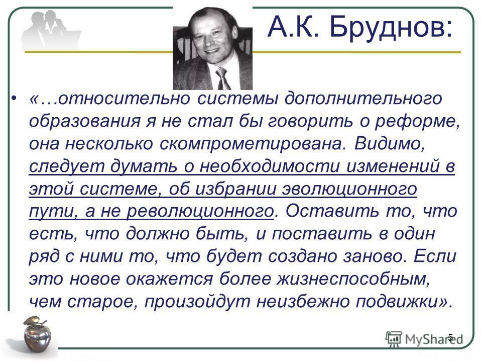 А.К. Бруднов: «…относительно системы дополнительного образования я не стал бы говорить о реформе, она несколько скомпрометирована. Видимо, следует думать о необходимости изменений в этой системе, об избрании эволюционного пути, а не революционного. О