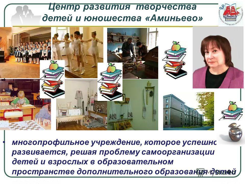 Центр развития творчества детей и юношества «Аминьево» многопрофильное учреждение, которое успешно развивается, решая проблему самоорганизации детей и взрослых в образовательном пространстве дополнительного образования детей 6