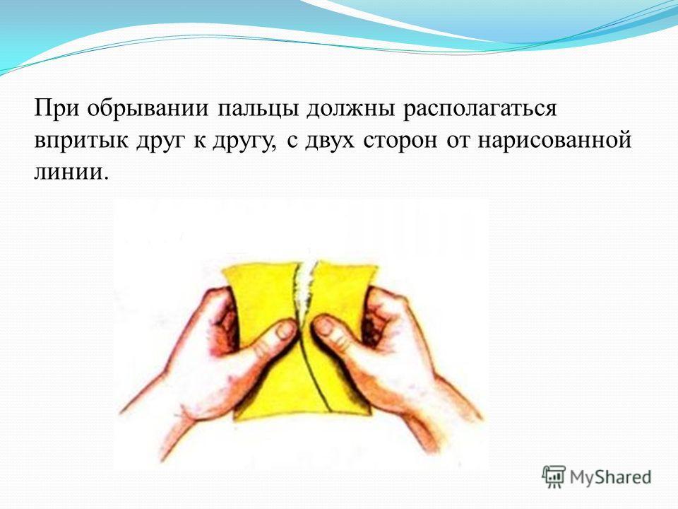 При обрывании пальцы должны располагаться впритык друг к другу, с двух сторон от нарисованной линии.