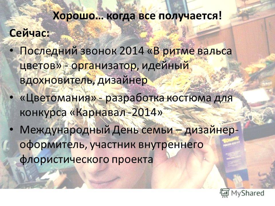 Хорошо… когда все получается! Сейчас: Последний звонок 2014 «В ритме вальса цветов» - организатор, идейный вдохновитель, дизайнер «Цветомания» - разработка костюма для конкурса «Карнавал -2014» Международный День семьи – дизайнер- оформитель, участни