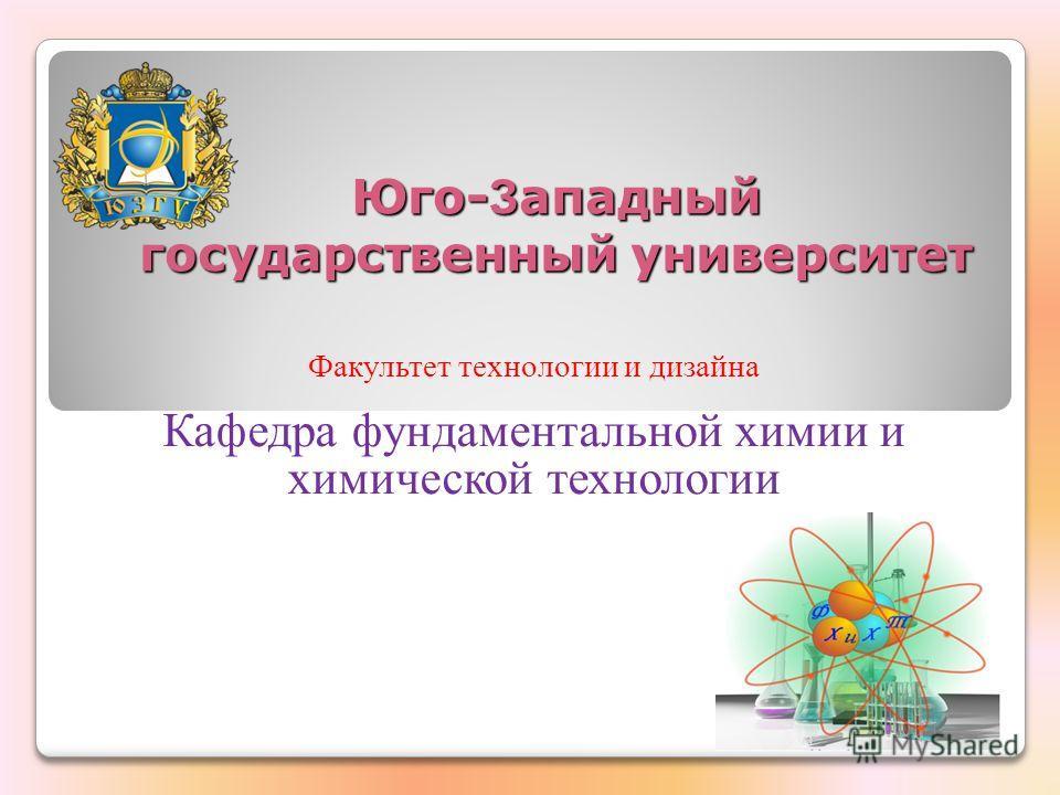 Юго- З ападный государственный университет Факультет технологии и дизайна Кафедра фундаментальной химии и химической технологии