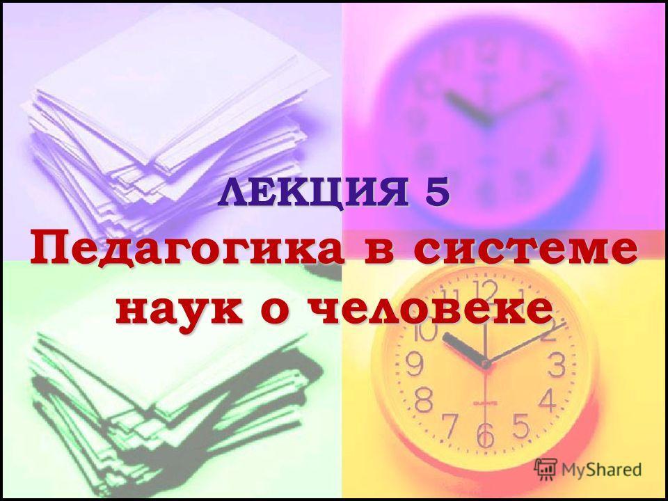 ЛЕКЦИЯ 5 Педагогика в системе наук о человеке