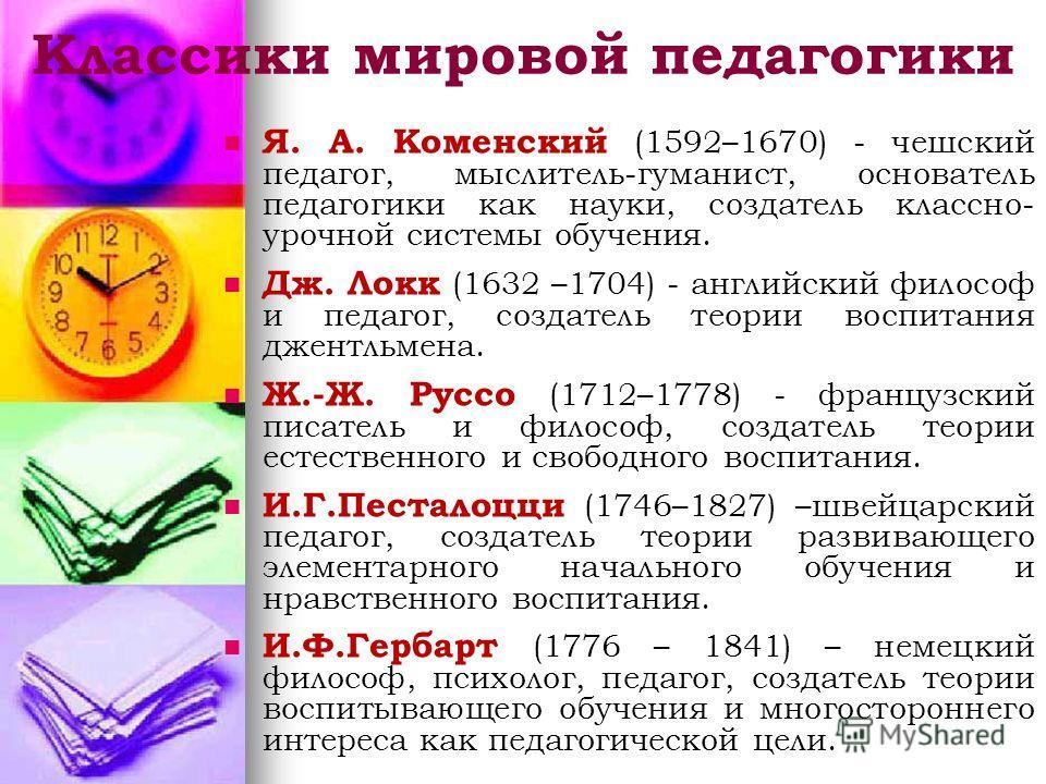 Классики мировой педагогики Я. А. Коменский (1592–1670) - чешский педагог, мыслитель-гуманист, основатель педагогики как науки, создатель классно- урочной системы обучения. Дж. Локк (1632 –1704) - английский философ и педагог, создатель теории воспит