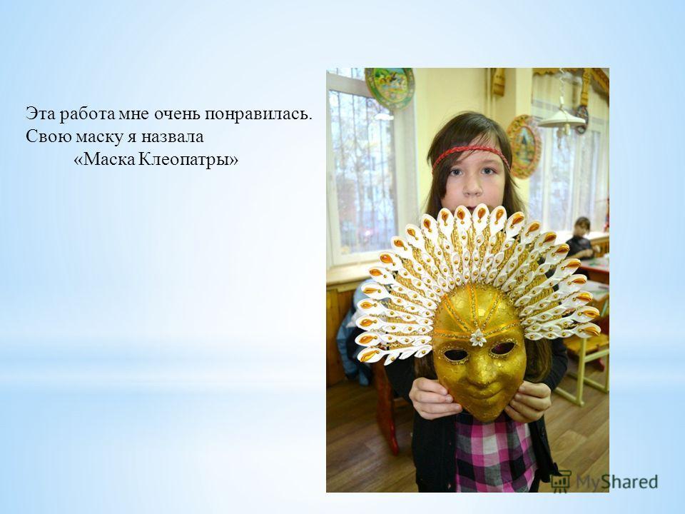 Эта работа мне очень понравилась. Свою маску я назвала «Маска Клеопатры»