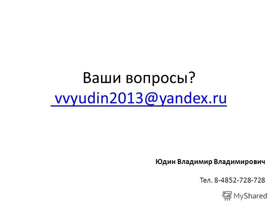 Ваши вопросы? vvyudin2013@yandex.ru vvyudin2013@yandex.ru Юдин Владимир Владимирович Тел. 8-4852-728-728