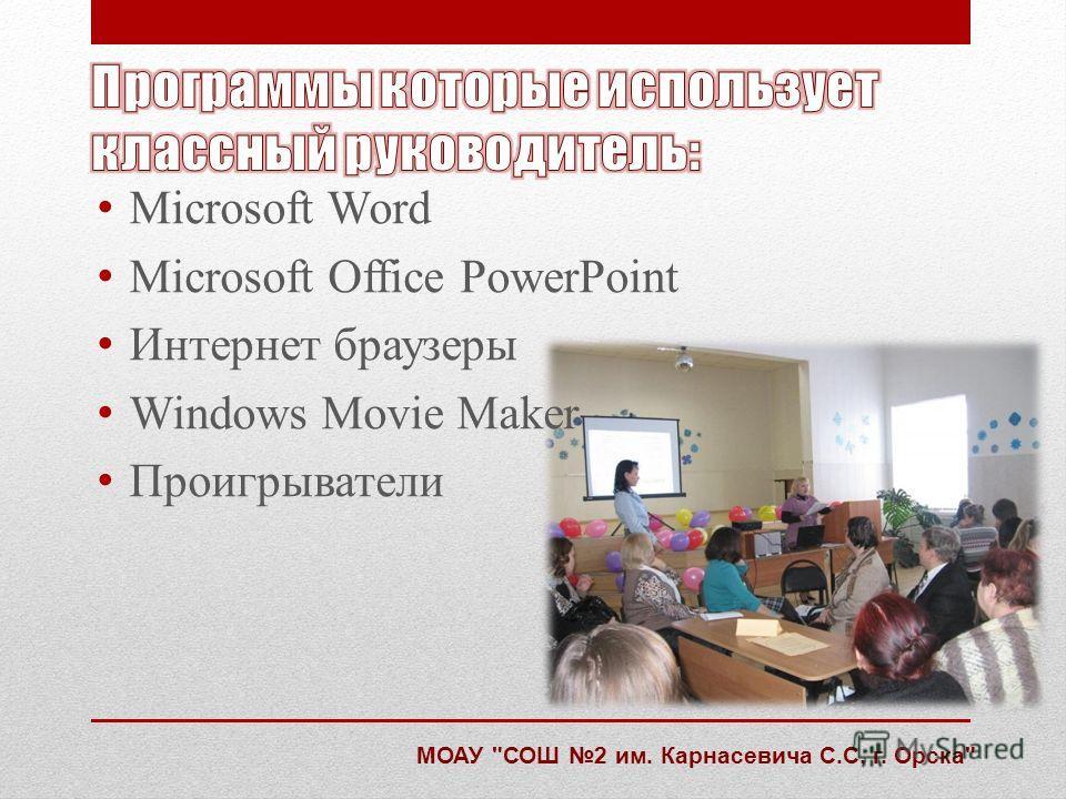 Microsoft Word Microsoft Office PowerPoint Интернет браузеры Windows Movie Maker Проигрыватели МОАУ СОШ 2 им. Карнасевича С.С. г. Орска