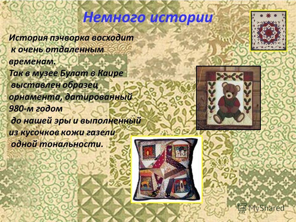 Немного истории История пэчворка восходит к очень отдаленным временам. Так в музее Булат в Каире выставлен образец орнамента, датированный 980-м годом до нашей эры и выполненный из кусочков кожи газели одной тональности.