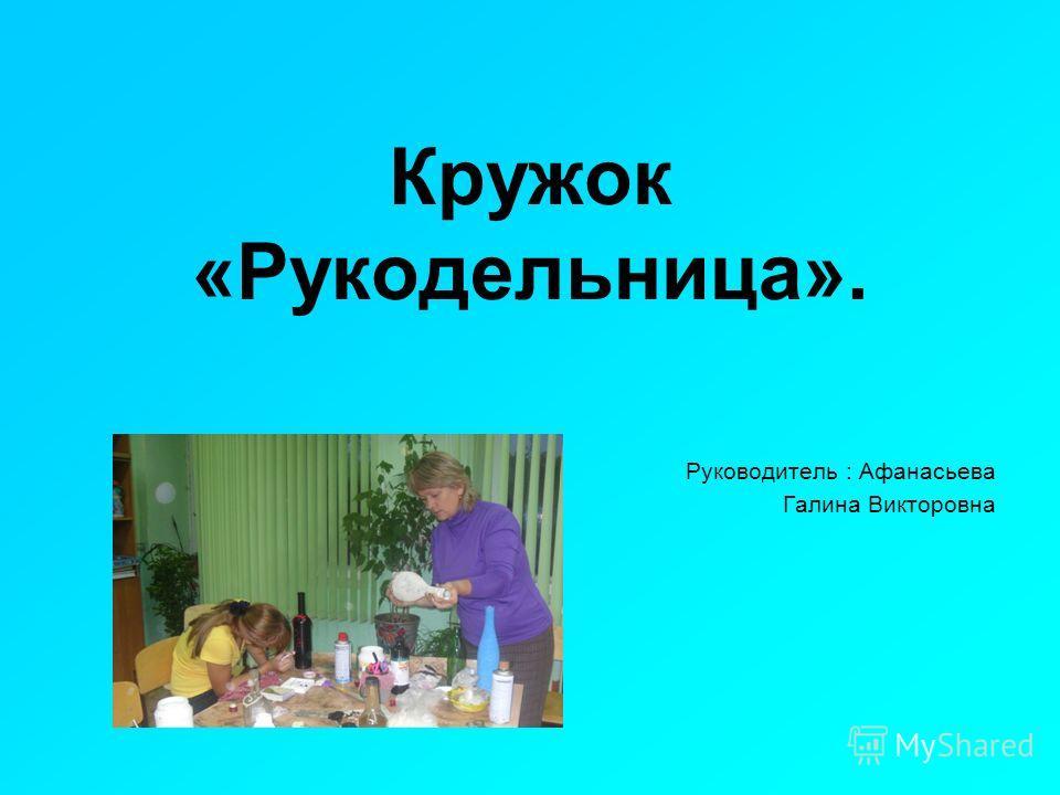 Кружок «Рукодельница». Руководитель : Афанасьева Галина Викторовна