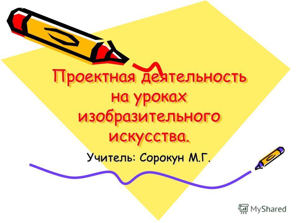 Проектная деятельность на уроках изобразительного искусства. Учитель: Сорокун М.Г.